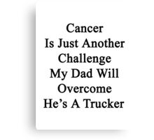 Cancer Is Just Another Challenge My Dad Will Overcome He's A Trucker  Canvas Print