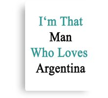 I'm That Man Who Loves Argentina  Canvas Print