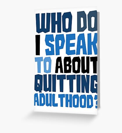 Who do I speak to about quitting adulthood? Greeting Card
