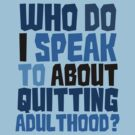 Who do I speak to about quitting adulthood? by digerati