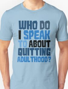 Who do I speak to about quitting adulthood? T-Shirt