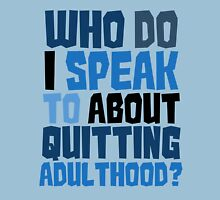 Who do I speak to about quitting adulthood? Unisex T-Shirt