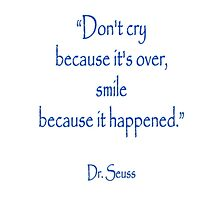 """Don't cry because it's over, smile because it happened."" Dr. Seuss Photographic Print"