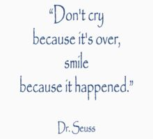 """Don't cry because it's over, smile because it happened."" Dr. Seuss by TOM HILL - Designer"