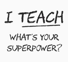 I Teach What Is Your Superpower? by TheShirtYurt