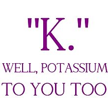 """""""K."""" WELL, POTASSIUM TO YOU TOO by Divertions"""