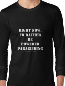 Right Now, I'd Rather Be Powered Paragliding - White Text Long Sleeve T-Shirt