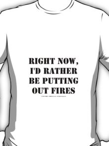 Right Now, I'd Rather Be Putting Out Fires - Black Text T-Shirt