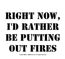 Right Now, I'd Rather Be Putting Out Fires - Black Text by cmmei