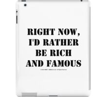 Right Now, I'd Rather Be Rich And Famous - Black Text iPad Case/Skin