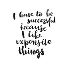 I have to be successful because I like expensive things by Anastasiia Kucherenko