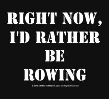 Right Now, I'd Rather Be Rowing - White Text by cmmei