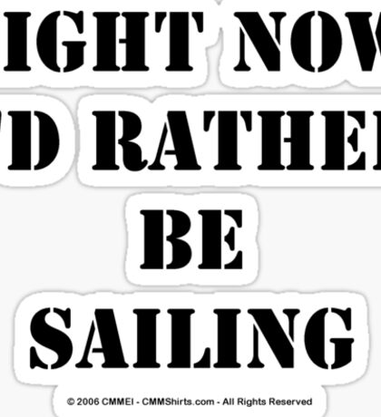 Right Now, I'd Rather Be Sailing - Black Text Sticker