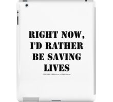 Right Now, I'd Rather Be Saving Lives - Black Text iPad Case/Skin