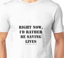 Right Now, I'd Rather Be Saving Lives - Black Text Unisex T-Shirt