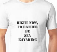 Right Now, I'd Rather Be Sea Kayaking - Black Text Unisex T-Shirt