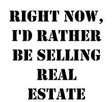 Right Now, I'd Rather Be Selling Real Estate - Black Text by cmmei