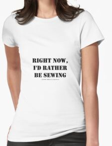 Right Now, I'd Rather Be Sewing - Black Text T-Shirt