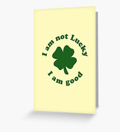 I am not lucky I am good Greeting Card