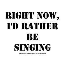 Right Now, I'd Rather Be Singing - Black Text by cmmei