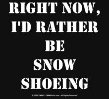 Right Now, I'd Rather Be Snowshoeing - White Text by cmmei