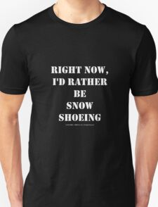 Right Now, I'd Rather Be Snowshoeing - White Text T-Shirt
