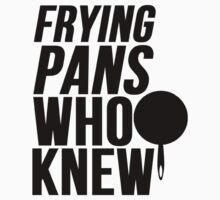 Frying Pans Who Knew by mralan