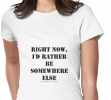 Right Now, I'd Rather Be Somewhere Else - Black Text Womens Fitted T-Shirt