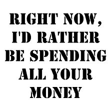 Right Now, I'd Rather Be Spending All Your Money - Black Text by cmmei