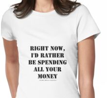 Right Now, I'd Rather Be Spending All Your Money - Black Text Womens Fitted T-Shirt
