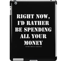 Right Now, I'd Rather Be Spending All Your Money - White Text iPad Case/Skin