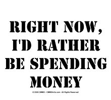 Right Now, I'd Rather Be Spending Money - Black Text by cmmei