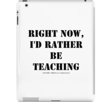 Right Now, I'd Rather Be Teaching - Black Text iPad Case/Skin