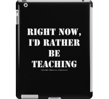 Right Now, I'd Rather Be Teaching - White Text iPad Case/Skin