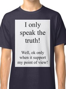 I only speak the truth! Well, only when it supports my point of view. Classic T-Shirt