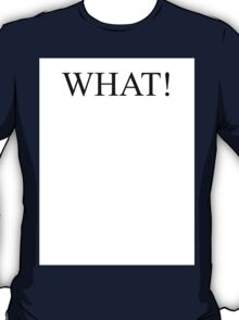 What!!!! T-Shirt