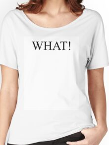 What!!!! Women's Relaxed Fit T-Shirt