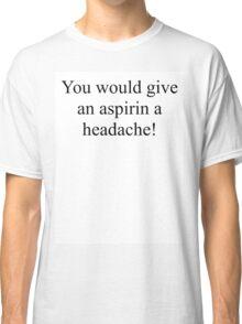 You would give an aspirin a headache. Classic T-Shirt
