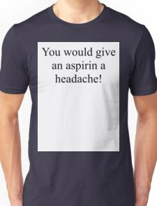 You would give an aspirin a headache. Unisex T-Shirt