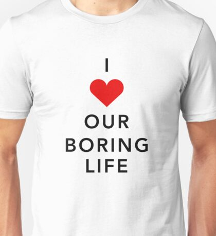 I Love Our Boring Life Unisex T-Shirt