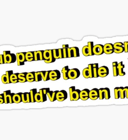 Club Penguin Doesn't Deserve to Die it Should've Been Me Sticker