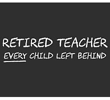 Retired Teacher EVERY Child Left Behind Photographic Print