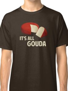It's All Good With Gouda Cheese Classic T-Shirt