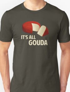 It's All Good With Gouda Cheese Unisex T-Shirt