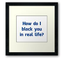 How Do I Block You in Real Life? Framed Print