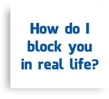 How Do I Block You in Real Life? Canvas Print
