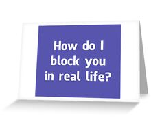 How Do I Block You in Real Life? Greeting Card