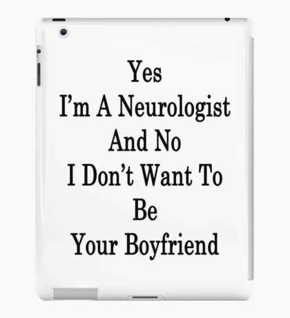 Yes I'm A Neurologist And No I Don't Want To Be Your Boyfriend iPad Case/Skin