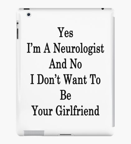 Yes I'm A Neurologist And No I Don't Want To Be Your Girlfriend  iPad Case/Skin