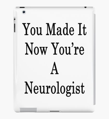 You Made It Now You're A Neurologist  iPad Case/Skin